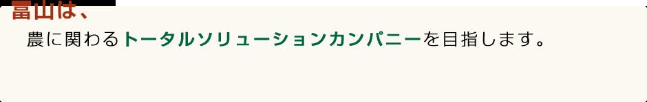 冨山は、農に関わるトータルソリューションカンパニーを目指します。