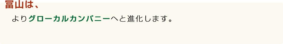 冨山は、よりグローバルカンパニーへと進化します。